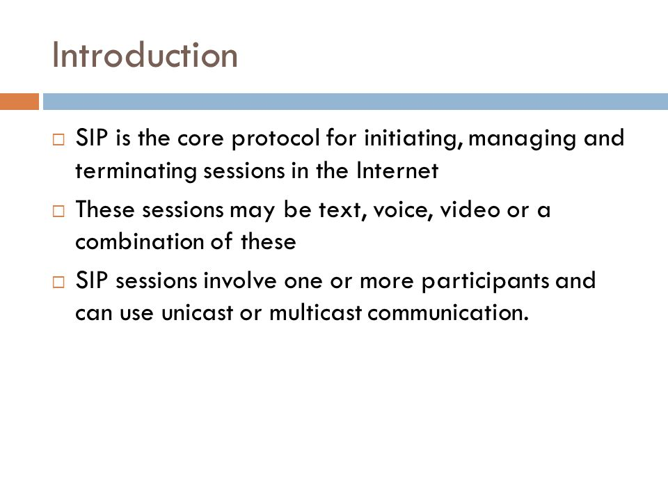 Introduction SIP is the core protocol for initiating, managing and terminating sessions in the Internet.