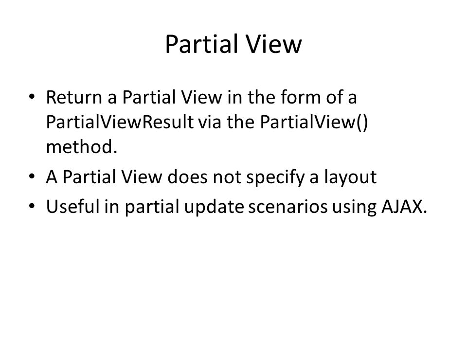 Partial View Return a Partial View in the form of a PartialViewResult via the PartialView() method.