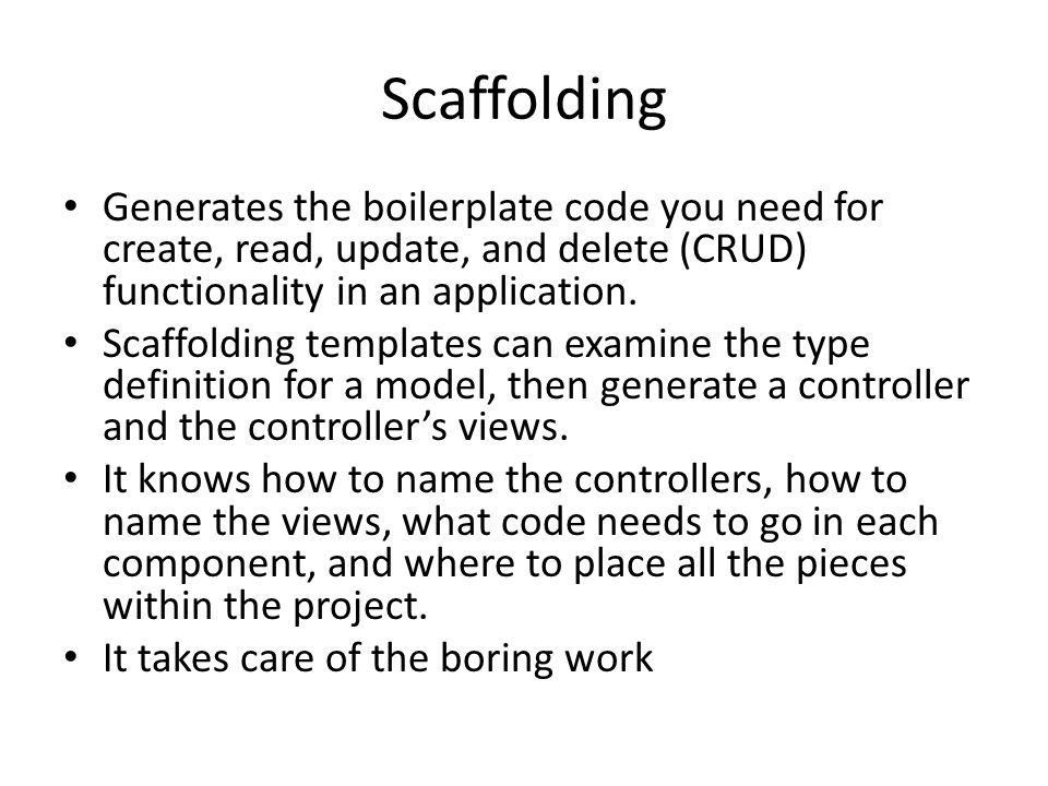 Scaffolding Generates the boilerplate code you need for create, read, update, and delete (CRUD) functionality in an application.