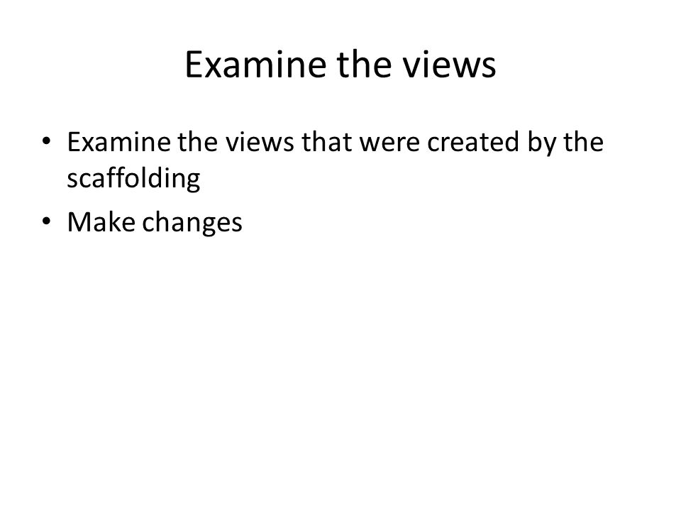 Examine the views Examine the views that were created by the scaffolding Make changes