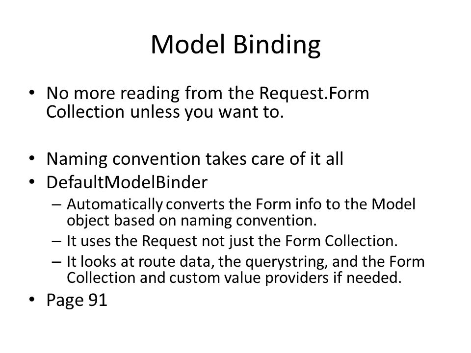 Model Binding No more reading from the Request.Form Collection unless you want to. Naming convention takes care of it all.