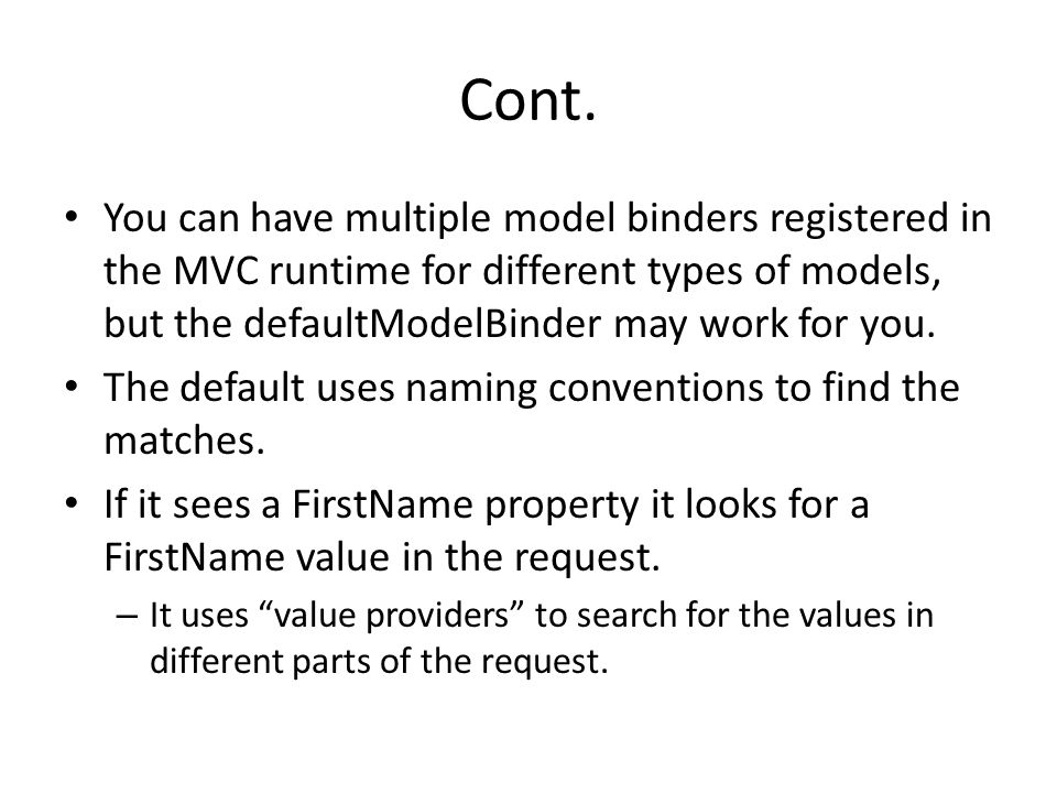 Cont. You can have multiple model binders registered in the MVC runtime for different types of models, but the defaultModelBinder may work for you.