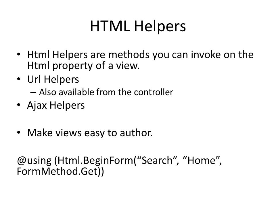HTML Helpers Html Helpers are methods you can invoke on the Html property of a view. Url Helpers. Also available from the controller.
