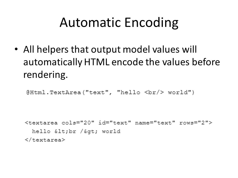Automatic Encoding All helpers that output model values will automatically HTML encode the values before rendering.