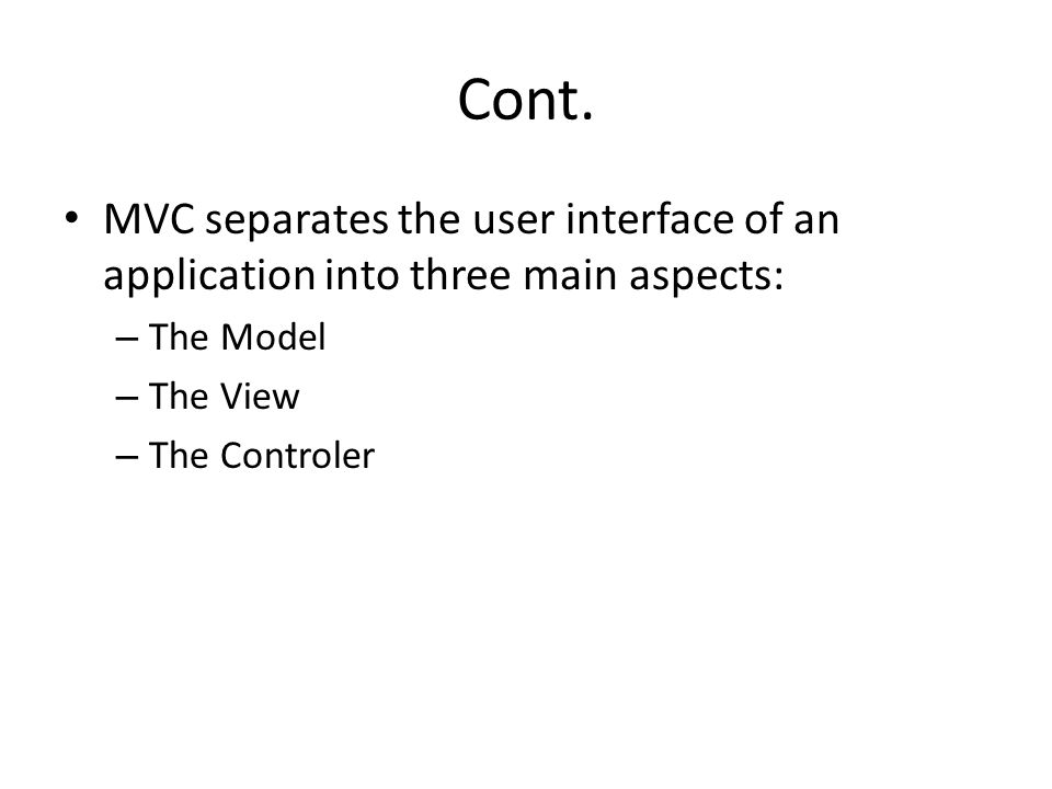 Cont. MVC separates the user interface of an application into three main aspects: The Model. The View.