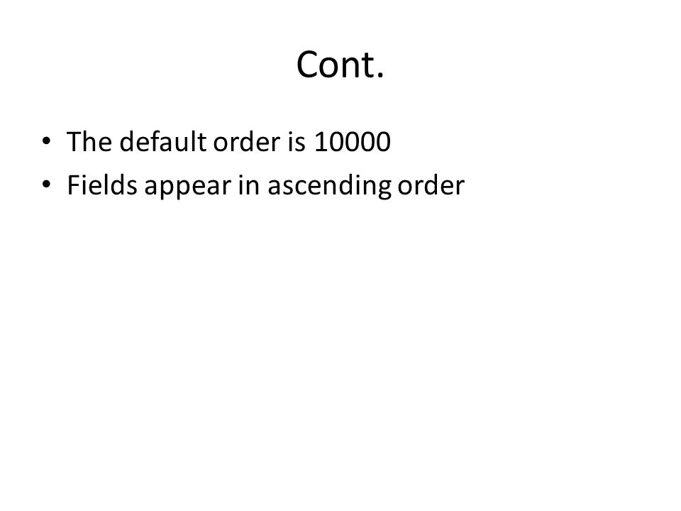 Cont. The default order is 10000 Fields appear in ascending order