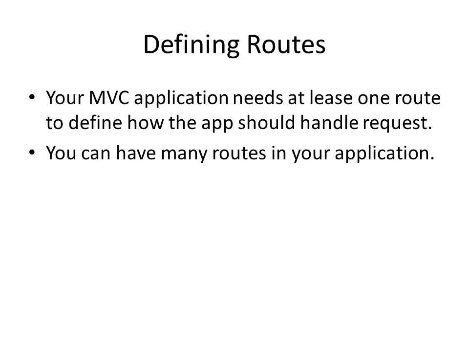 Defining Routes Your MVC application needs at lease one route to define how the app should handle request.