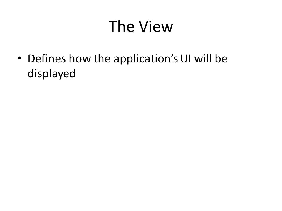 The View Defines how the application's UI will be displayed