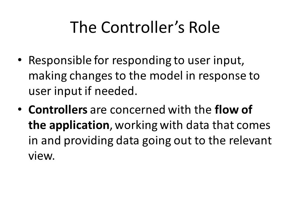 The Controller's Role Responsible for responding to user input, making changes to the model in response to user input if needed.