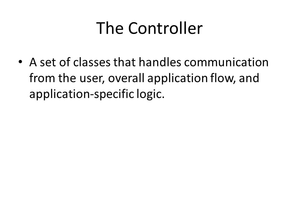 The Controller A set of classes that handles communication from the user, overall application flow, and application-specific logic.