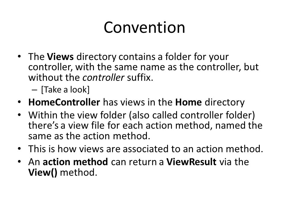 Convention The Views directory contains a folder for your controller, with the same name as the controller, but without the controller suffix.