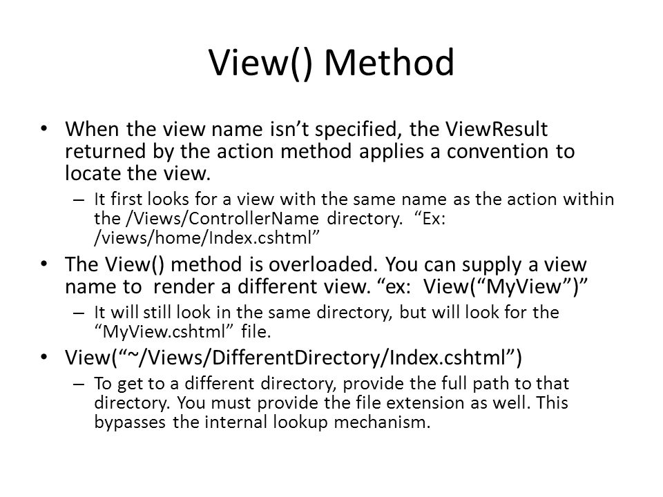 View() Method When the view name isn't specified, the ViewResult returned by the action method applies a convention to locate the view.