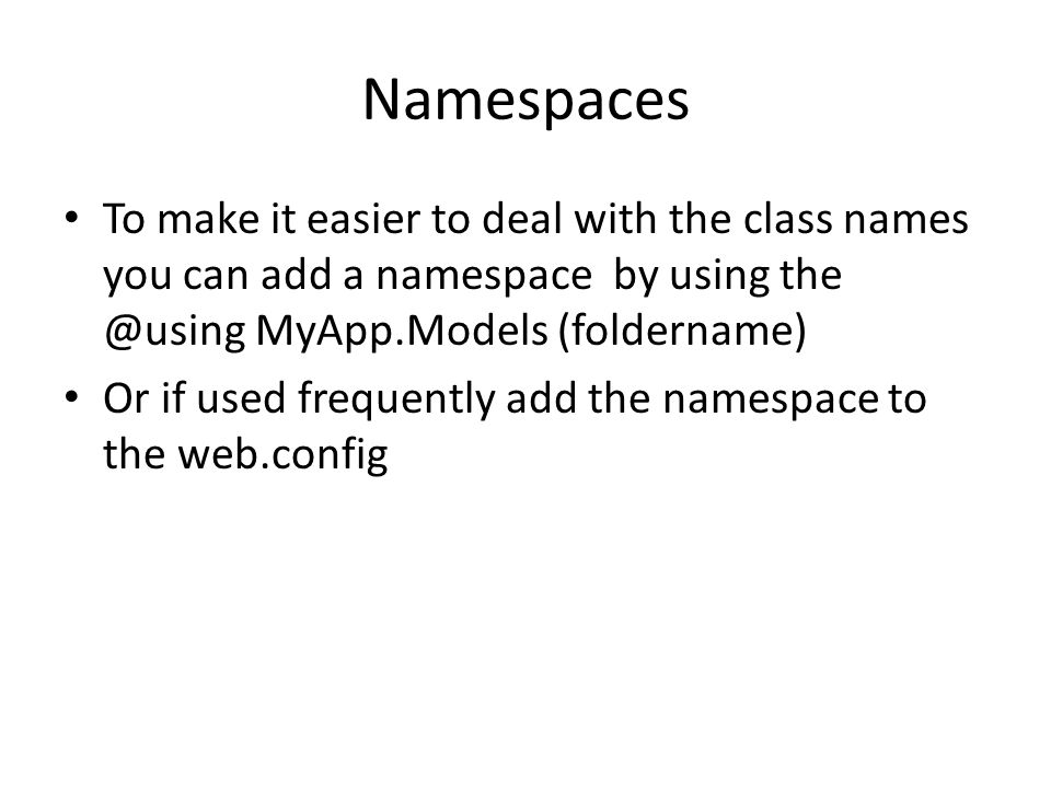 Namespaces To make it easier to deal with the class names you can add a namespace by using the @using MyApp.Models (foldername)