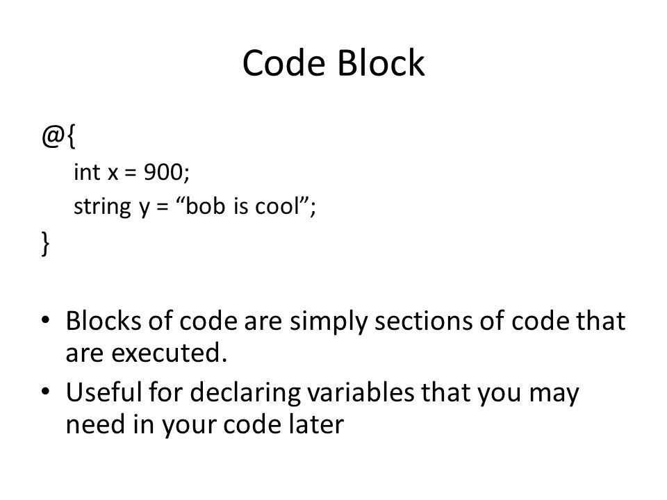 Code Block @{ int x = 900; string y = bob is cool ; } Blocks of code are simply sections of code that are executed.