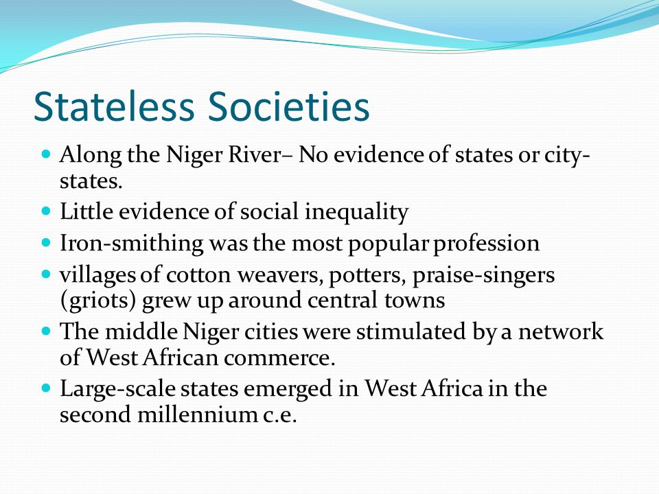 Stateless Societies Along the Niger River– No evidence of states or city-states. Little evidence of social inequality.