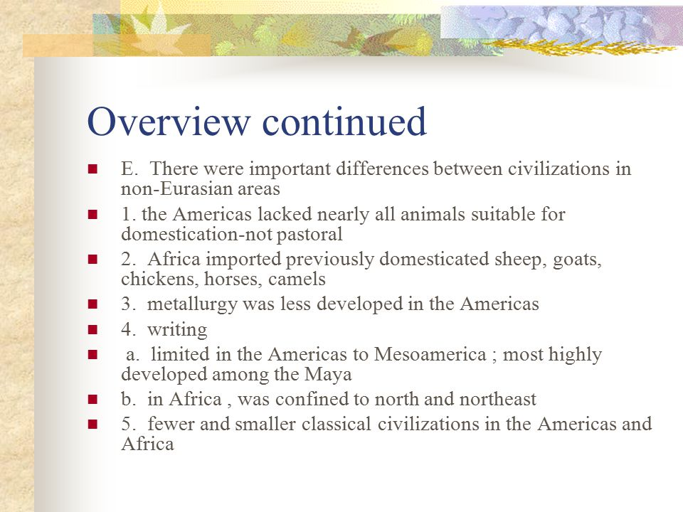 Overview continued E. There were important differences between civilizations in non-Eurasian areas.