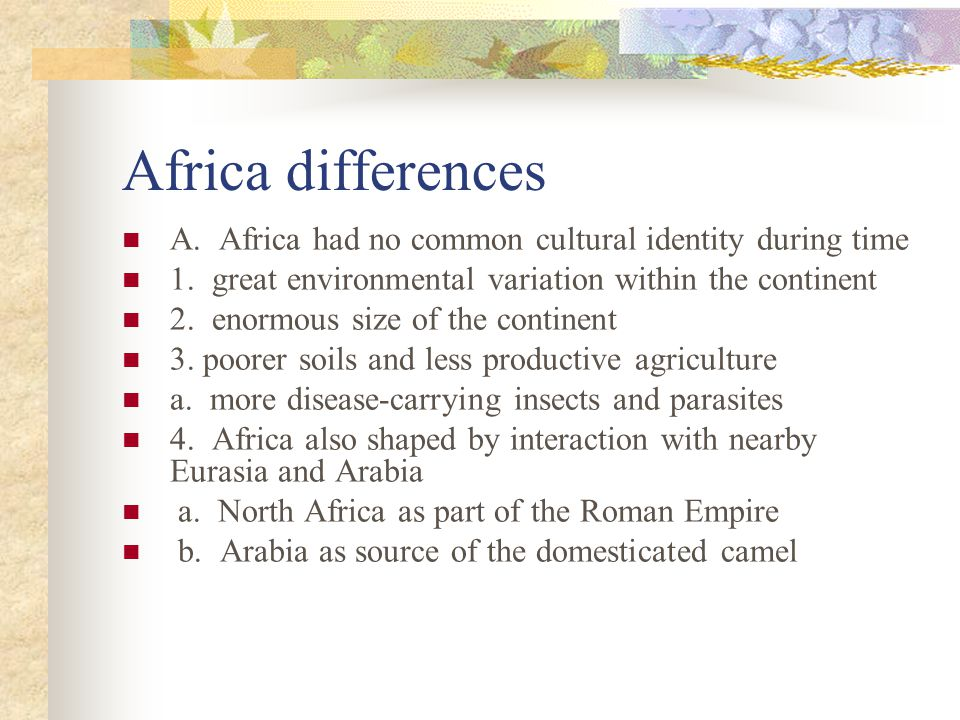 Africa differences A. Africa had no common cultural identity during time. 1. great environmental variation within the continent.