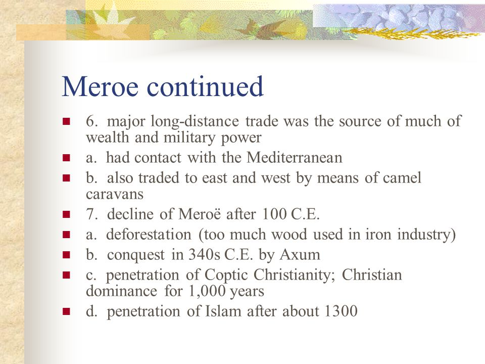 Meroe continued 6. major long-distance trade was the source of much of wealth and military power. a. had contact with the Mediterranean.