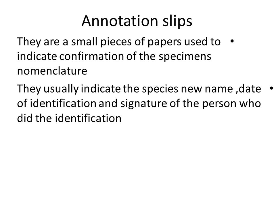 Annotation slips They are a small pieces of papers used to indicate confirmation of the specimens nomenclature.