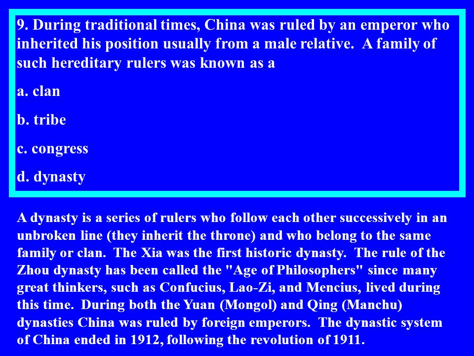 9. During traditional times, China was ruled by an emperor who inherited his position usually from a male relative. A family of such hereditary rulers was known as a