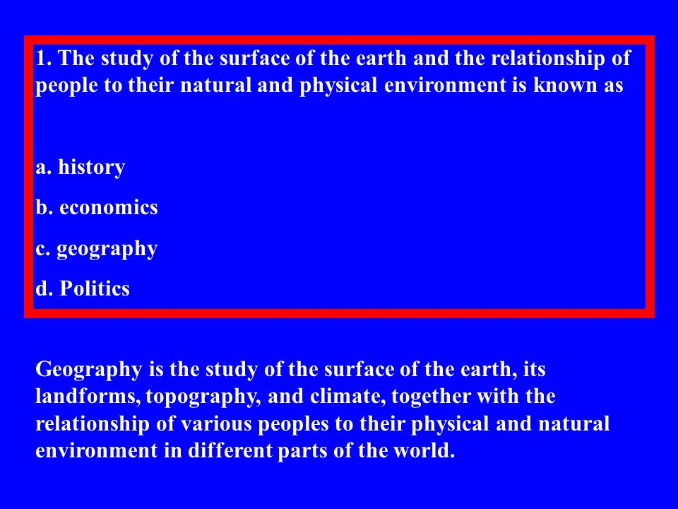 1. The study of the surface of the earth and the relationship of people to their natural and physical environment is known as