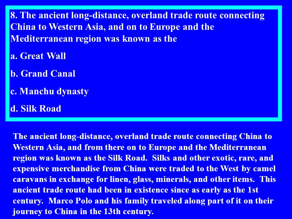 8. The ancient long-distance, overland trade route connecting China to Western Asia, and on to Europe and the Mediterranean region was known as the