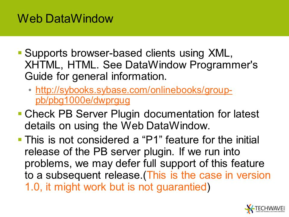 Web DataWindow Supports browser-based clients using XML, XHTML, HTML. See DataWindow Programmer s Guide for general information.