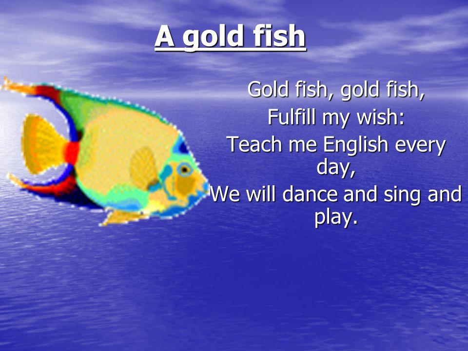 A gold fish Gold fish, gold fish, Fulfill my wish: