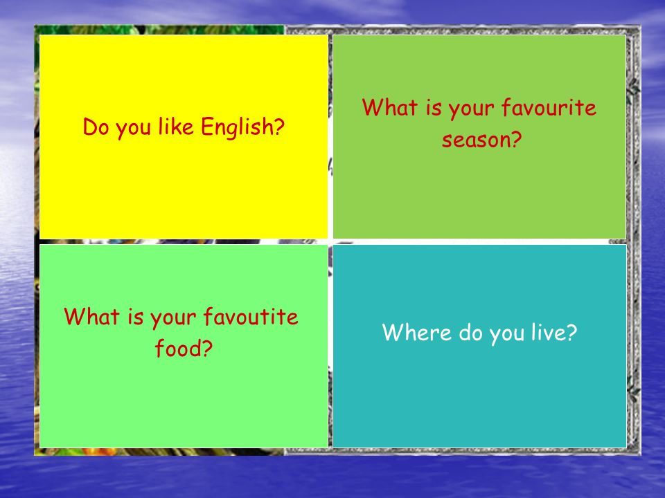 Do you like English What is your favourite season What is your favoutite food Where do you live