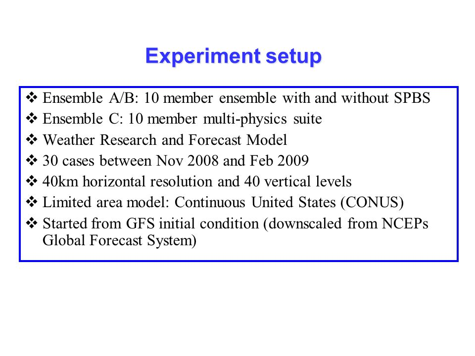 Experiment setup Ensemble A/B: 10 member ensemble with and without SPBS. Ensemble C: 10 member multi-physics suite.