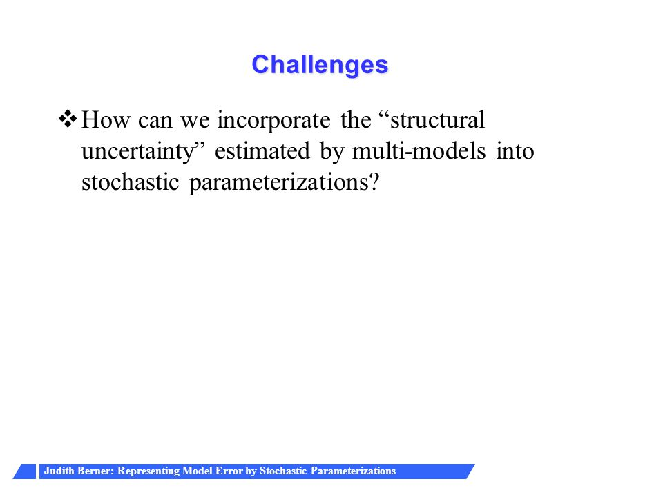 Challenges How can we incorporate the structural uncertainty estimated by multi-models into stochastic parameterizations