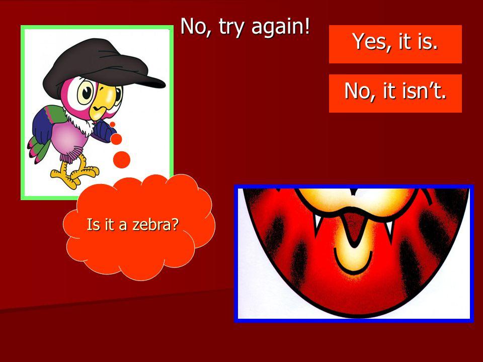 No, try again! Yes, it is. No, it isn't. Is it a zebra