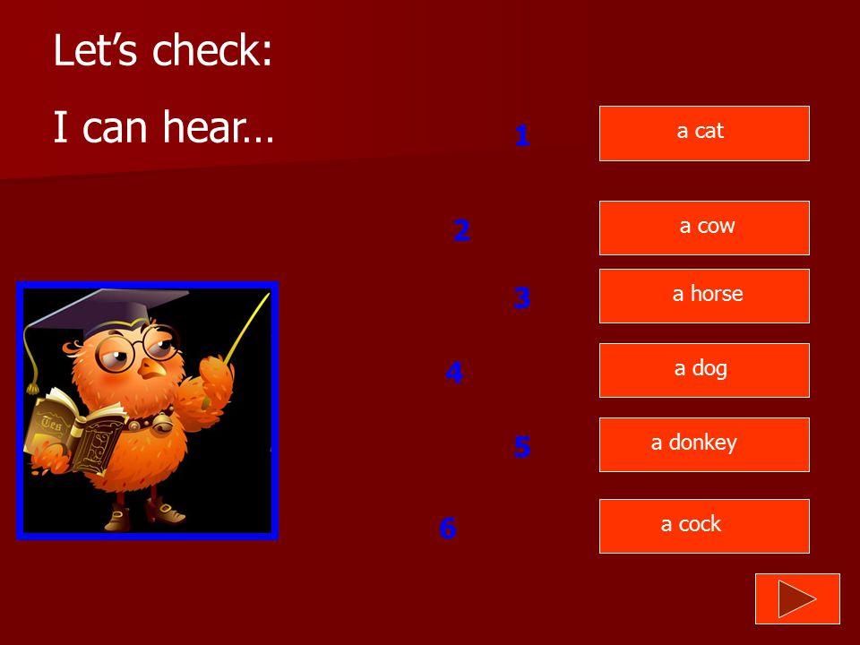 Let's check: I can hear… 1 2 3 4 5 6 a cat a cow a horse a dog