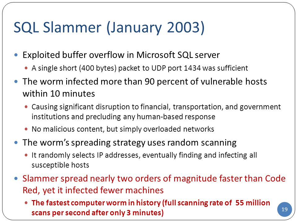 SQL Slammer (January 2003) Exploited buffer overflow in Microsoft SQL server. A single short (400 bytes) packet to UDP port 1434 was sufficient.