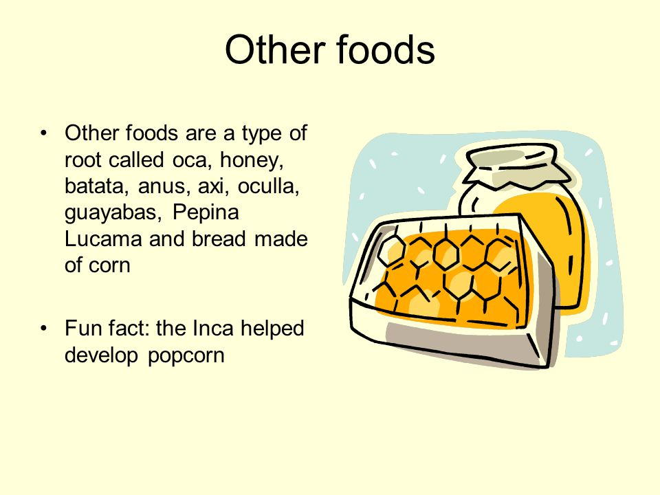 Other foods Other foods are a type of root called oca, honey, batata, anus, axi, oculla, guayabas, Pepina Lucama and bread made of corn.