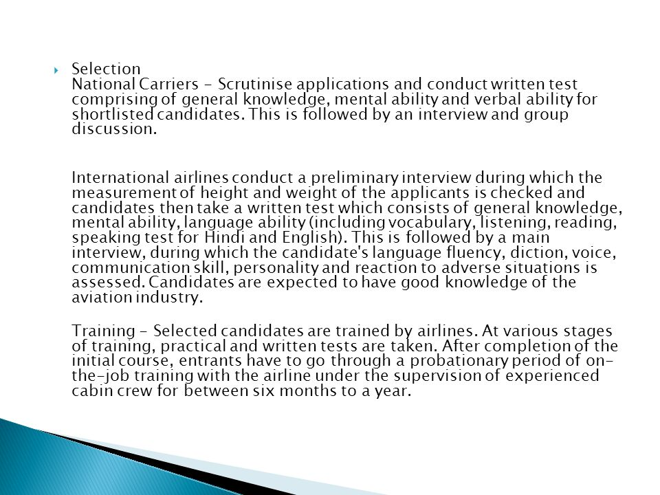 Selection National Carriers - Scrutinise applications and conduct written test comprising of general knowledge, mental ability and verbal ability for shortlisted candidates. This is followed by an interview and group discussion.