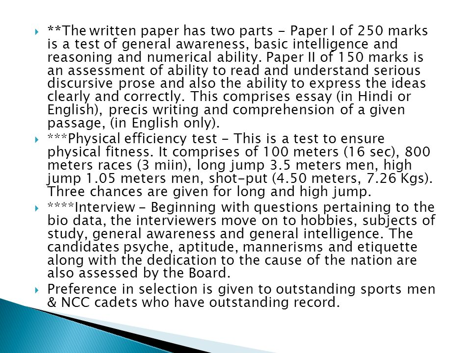 **The written paper has two parts - Paper I of 250 marks is a test of general awareness, basic intelligence and reasoning and numerical ability. Paper II of 150 marks is an assessment of ability to read and understand serious discursive prose and also the ability to express the ideas clearly and correctly. This comprises essay (in Hindi or English), precis writing and comprehension of a given passage, (in English only).