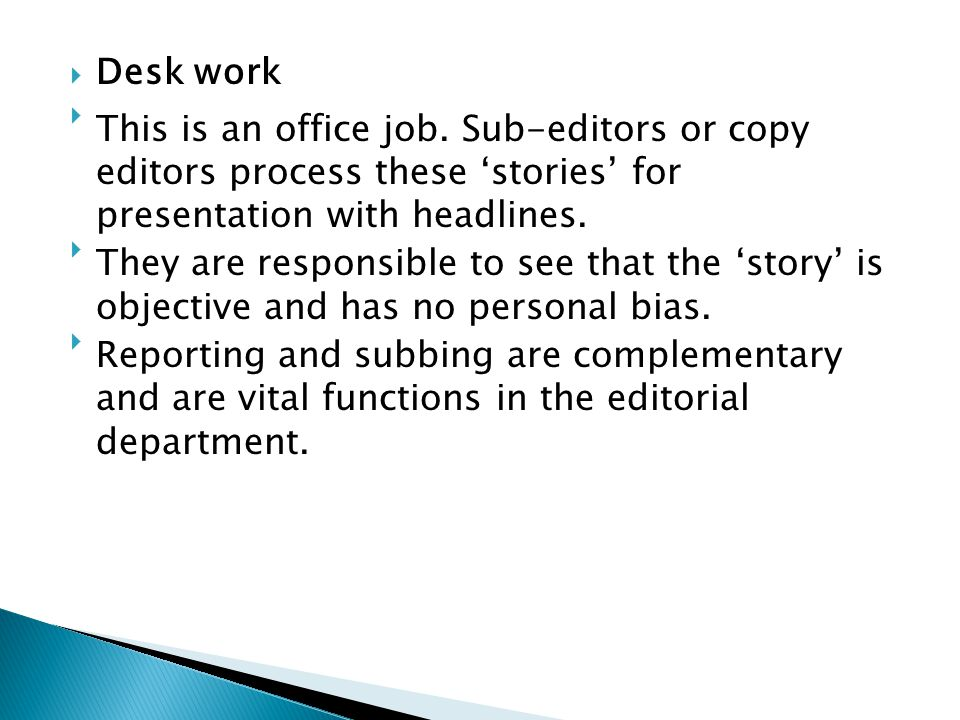 Desk work This is an office job. Sub-editors or copy editors process these 'stories' for presentation with headlines.