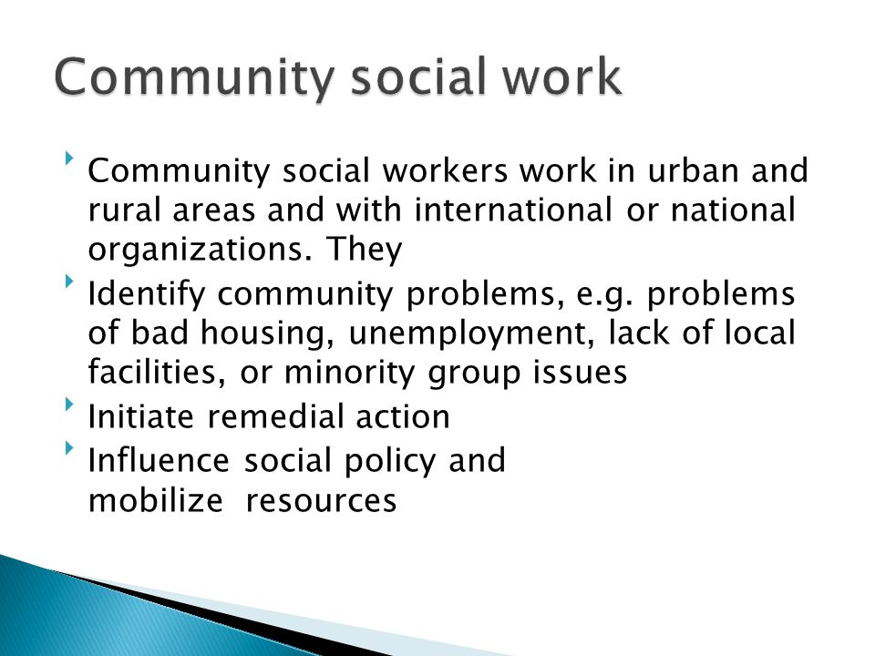 Community social work Community social workers work in urban and rural areas and with international or national organizations. They.