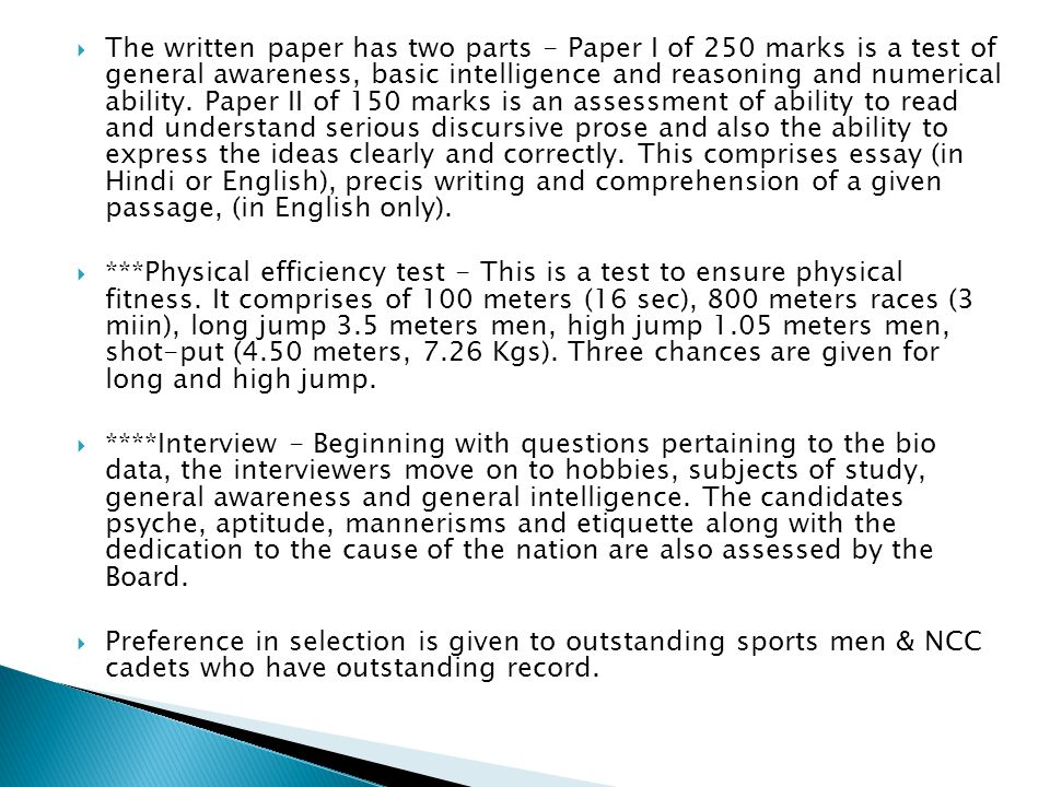 The written paper has two parts - Paper I of 250 marks is a test of general awareness, basic intelligence and reasoning and numerical ability. Paper II of 150 marks is an assessment of ability to read and understand serious discursive prose and also the ability to express the ideas clearly and correctly. This comprises essay (in Hindi or English), precis writing and comprehension of a given passage, (in English only).