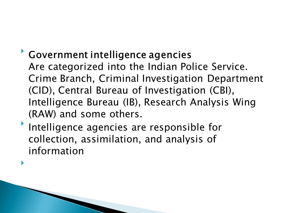 Government intelligence agencies Are categorized into the Indian Police Service. Crime Branch, Criminal Investigation Department (CID), Central Bureau of Investigation (CBI), Intelligence Bureau (IB), Research Analysis Wing (RAW) and some others.
