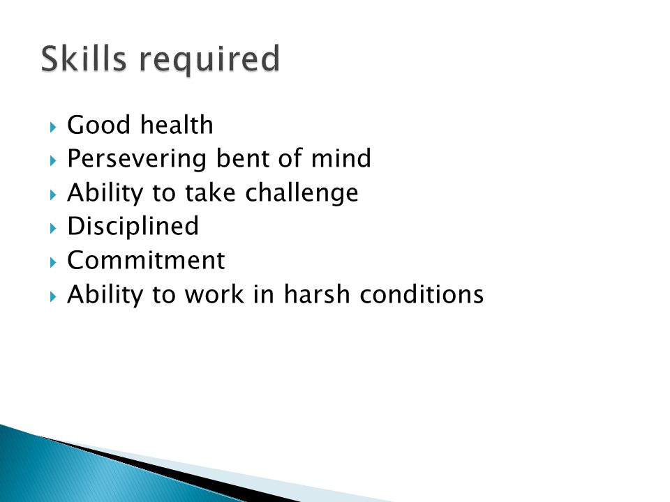 Skills required Good health Persevering bent of mind