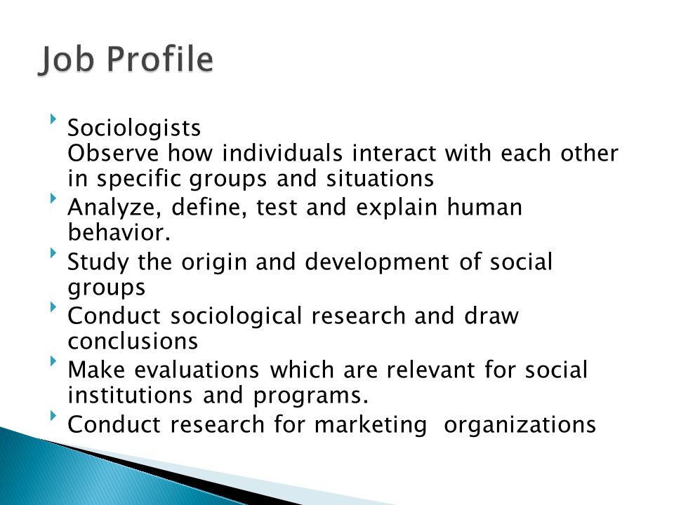 Job Profile Sociologists Observe how individuals interact with each other in specific groups and situations.