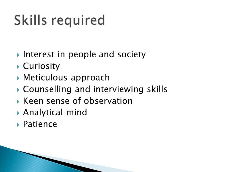 Skills required Interest in people and society Curiosity