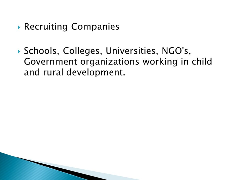 Recruiting Companies Schools, Colleges, Universities, NGO s, Government organizations working in child and rural development.