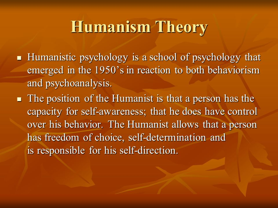 Humanism Theory Humanistic psychology is a school of psychology that emerged in the 1950's in reaction to both behaviorism and psychoanalysis.