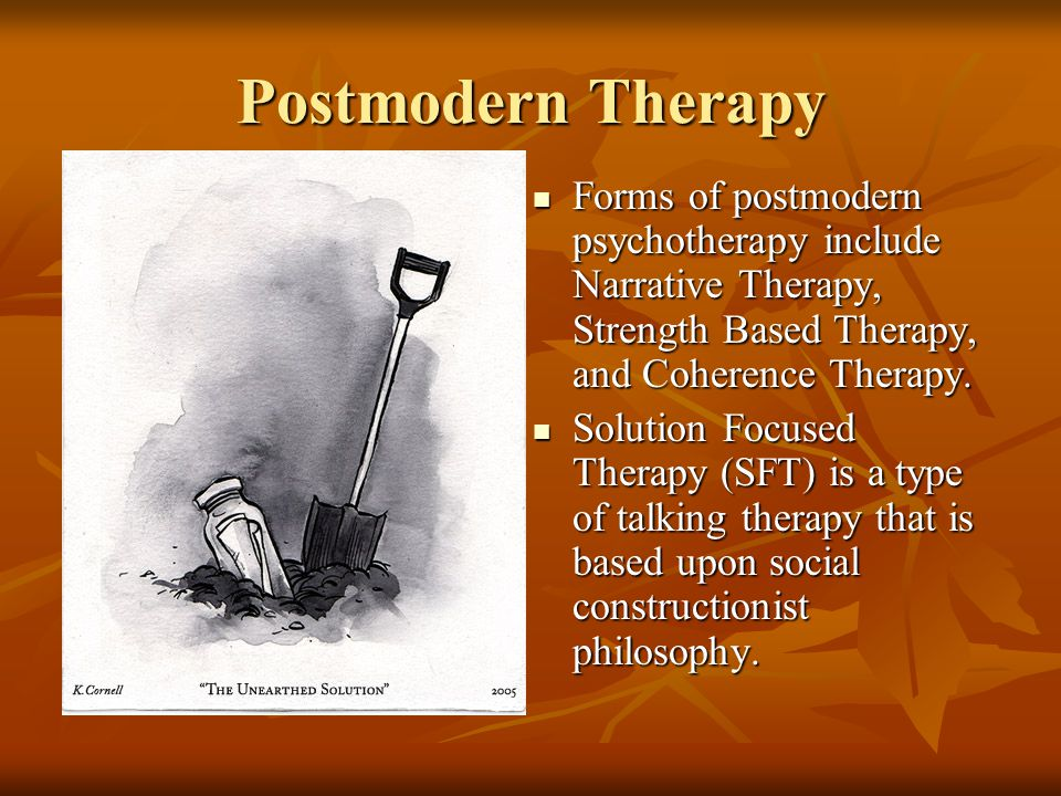 Postmodern Therapy Forms of postmodern psychotherapy include Narrative Therapy, Strength Based Therapy, and Coherence Therapy.