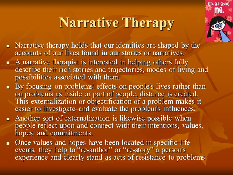 Narrative Therapy Narrative therapy holds that our identities are shaped by the accounts of our lives found in our stories or narratives.