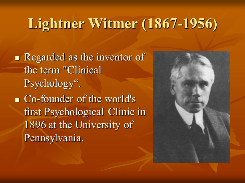 Lightner Witmer (1867-1956) Regarded as the inventor of the term Clinical Psychology .