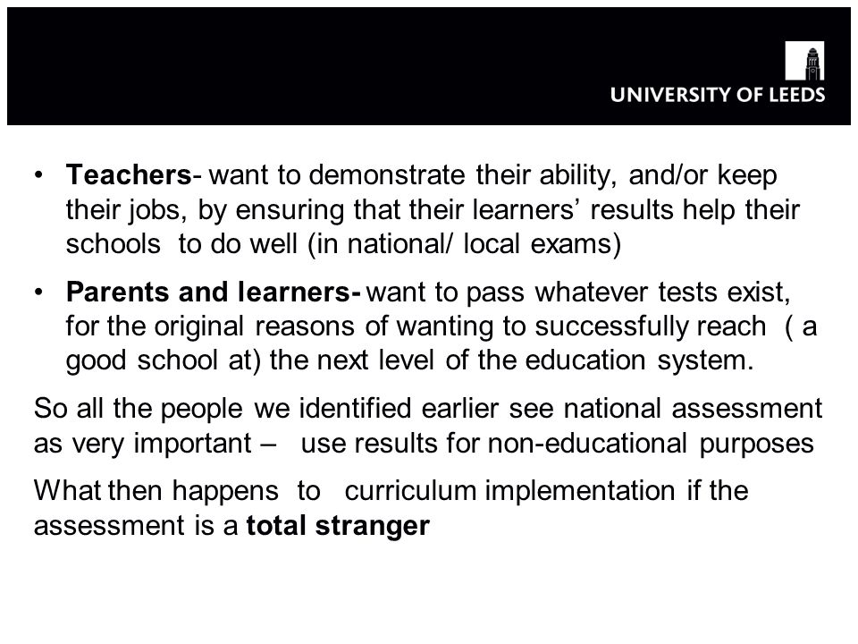 Teachers- want to demonstrate their ability, and/or keep their jobs, by ensuring that their learners' results help their schools to do well (in national/ local exams)